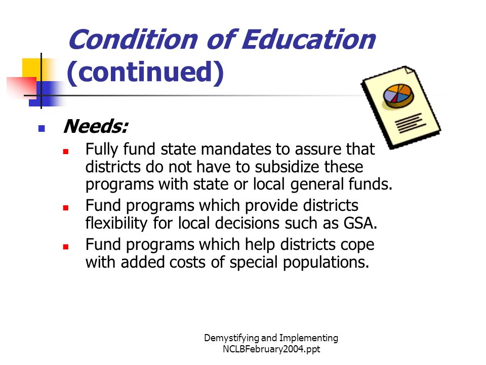 Demystifying and Implementing NCLBFebruary2004.ppt Condition of Education (continued) Needs: Fully fund state mandates to assure that districts do not have to subsidize these programs with state or local general funds.