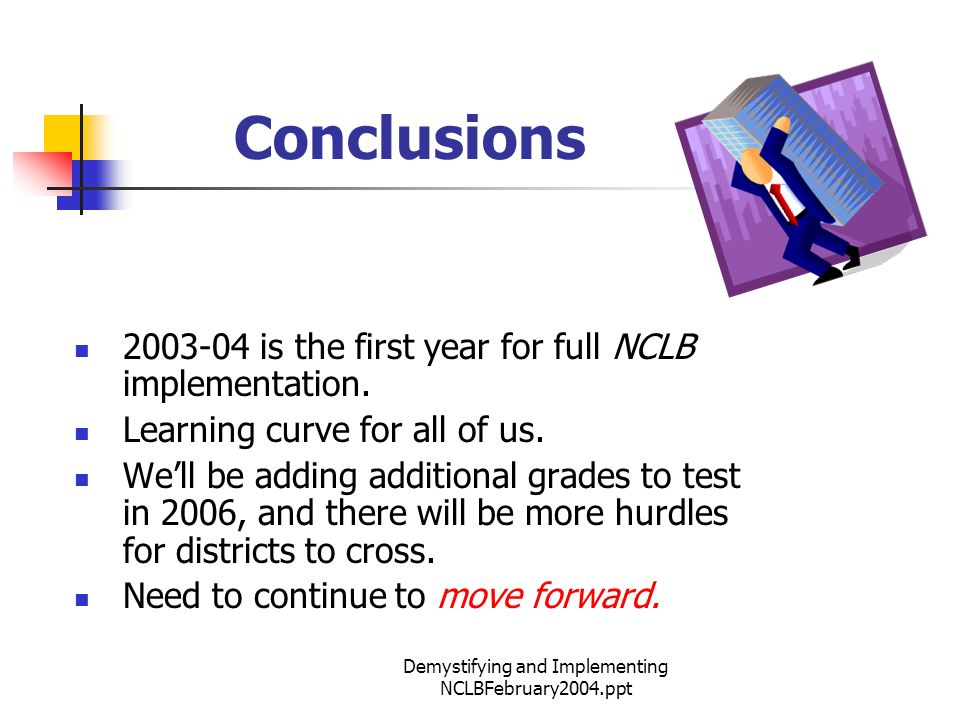 Demystifying and Implementing NCLBFebruary2004.ppt Conclusions 2003-04 is the first year for full NCLB implementation.