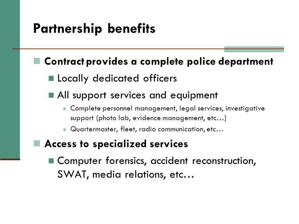 Partnership benefits Contract provides a complete police department Locally dedicated officers All support services and equipment Complete personnel m