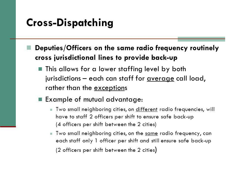 Cross-Dispatching Deputies/Officers on the same radio frequency routinely cross jurisdictional lines to provide back-up This allows for a lower staffi