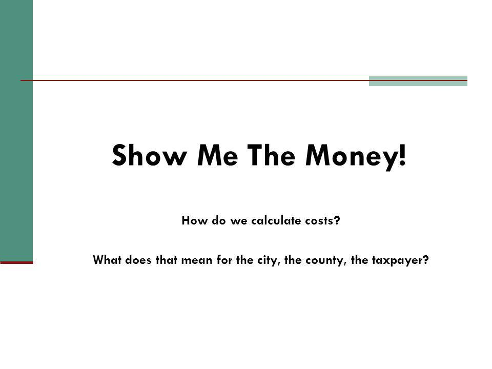 Show Me The Money! How do we calculate costs? What does that mean for the city, the county, the taxpayer?