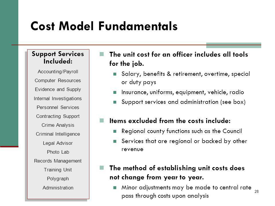 28 Cost Model Fundamentals The unit cost for an officer includes all tools for the job. Salary, benefits & retirement, overtime, special or duty pays