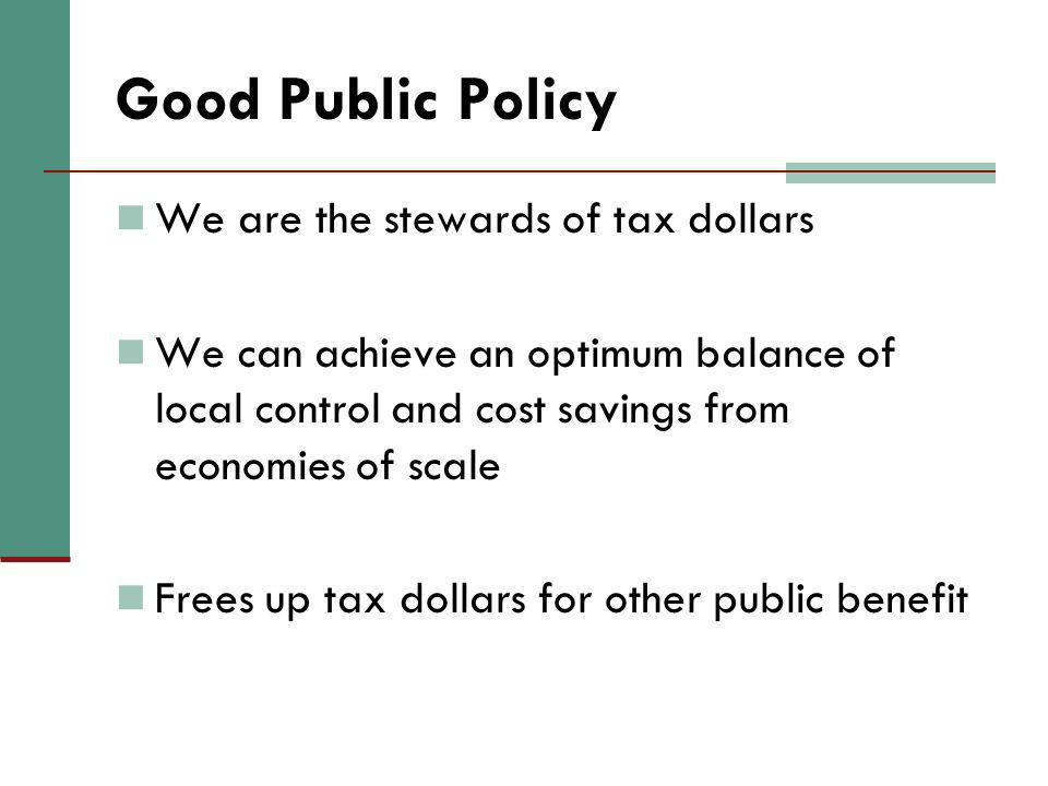Good Public Policy We are the stewards of tax dollars We can achieve an optimum balance of local control and cost savings from economies of scale Frees up tax dollars for other public benefit