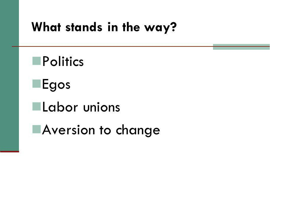 What stands in the way? Politics Egos Labor unions Aversion to change