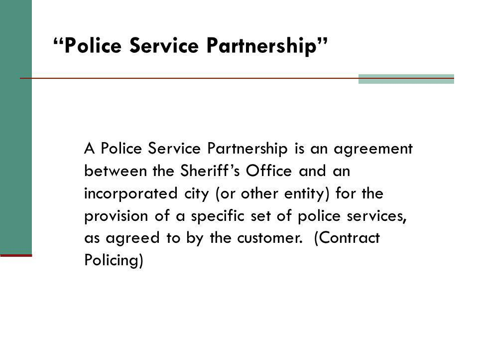 Police Service Partnership A Police Service Partnership is an agreement between the Sheriffs Office and an incorporated city (or other entity) for the