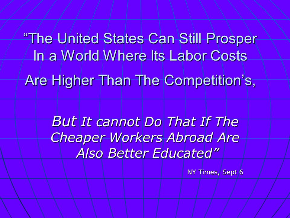 The United States Can Still Prosper In a World Where Its Labor Costs Are Higher Than The Competitions, But It cannot Do That If The Cheaper Workers Abroad Are Also Better Educated Also Better Educated NY Times, Sept 6 NY Times, Sept 6