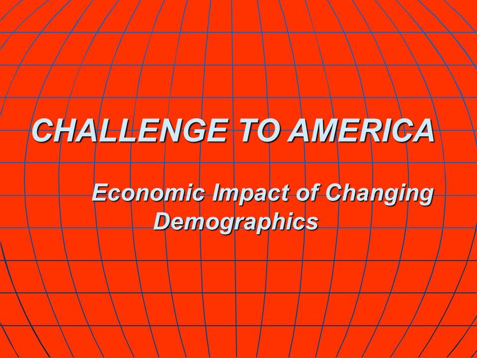 CHALLENGE TO AMERICA Economic Impact of Changing Economic Impact of Changing Demographics Demographics