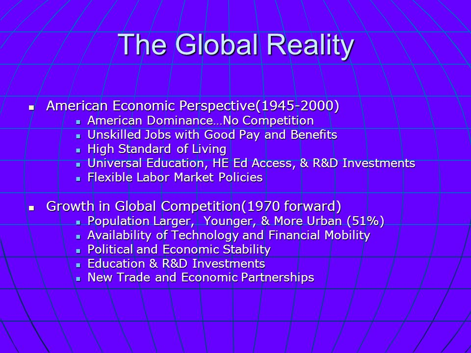 The Global Reality American Economic Perspective( ) American Economic Perspective( ) American Dominance…No Competition American Dominance…No Competition Unskilled Jobs with Good Pay and Benefits Unskilled Jobs with Good Pay and Benefits High Standard of Living High Standard of Living Universal Education, HE Ed Access, & R&D Investments Universal Education, HE Ed Access, & R&D Investments Flexible Labor Market Policies Flexible Labor Market Policies Growth in Global Competition(1970 forward) Growth in Global Competition(1970 forward) Population Larger, Younger, & More Urban (51%) Population Larger, Younger, & More Urban (51%) Availability of Technology and Financial Mobility Availability of Technology and Financial Mobility Political and Economic Stability Political and Economic Stability Education & R&D Investments Education & R&D Investments New Trade and Economic Partnerships New Trade and Economic Partnerships