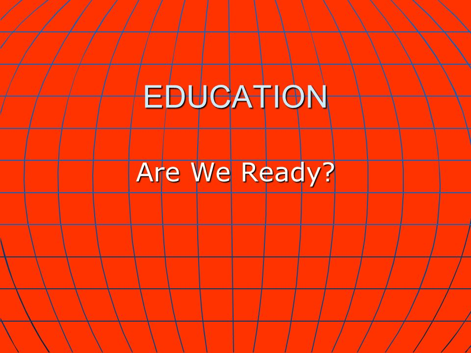 EDUCATION Are We Ready