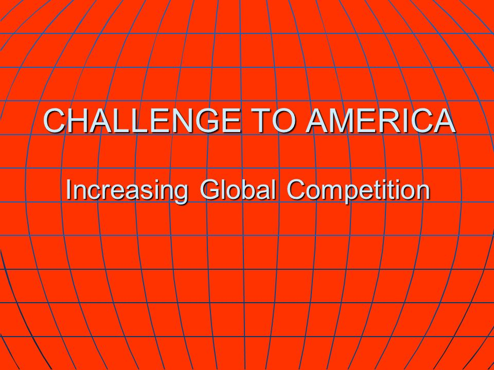 CHALLENGE TO AMERICA Increasing Global Competition CHALLENGE TO AMERICA Increasing Global Competition