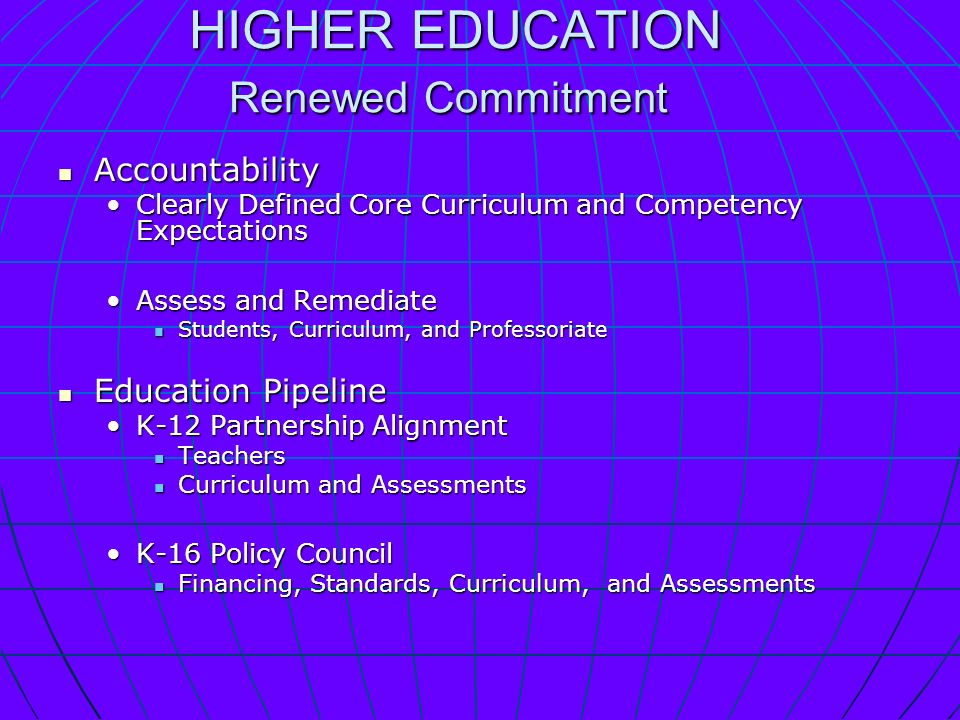 HIGHER EDUCATION Renewed Commitment HIGHER EDUCATION Renewed Commitment Accountability Accountability Clearly Defined Core Curriculum and Competency ExpectationsClearly Defined Core Curriculum and Competency Expectations Assess and RemediateAssess and Remediate Students, Curriculum, and Professoriate Students, Curriculum, and Professoriate Education Pipeline Education Pipeline K-12 Partnership AlignmentK-12 Partnership Alignment Teachers Teachers Curriculum and Assessments Curriculum and Assessments K-16 Policy CouncilK-16 Policy Council Financing, Standards, Curriculum, and Assessments Financing, Standards, Curriculum, and Assessments