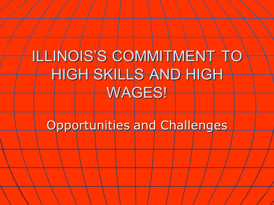 ILLINOISS COMMITMENT TO HIGH SKILLS AND HIGH WAGES! Opportunities and Challenges