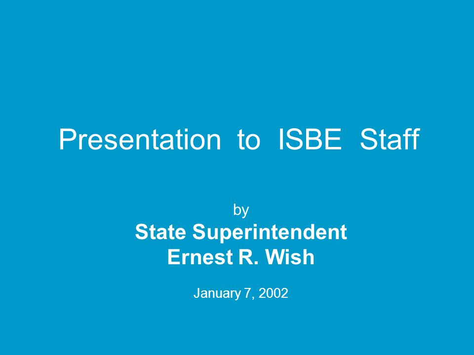 Presentation to ISBE Staff by State Superintendent Ernest R. Wish January 7, 2002
