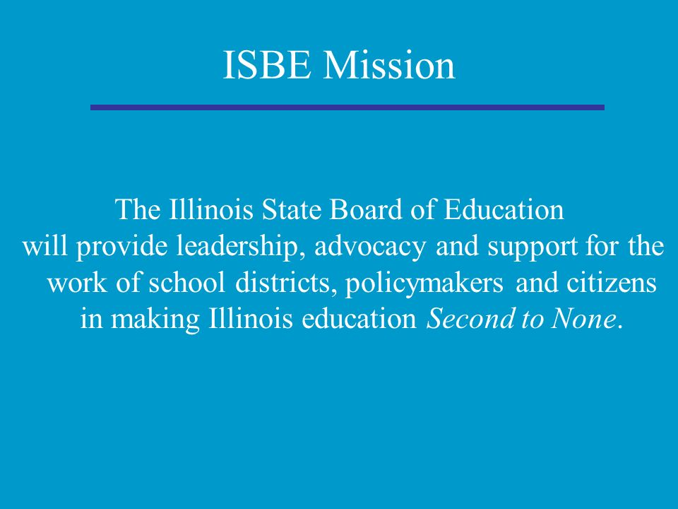 ISBE Mission The Illinois State Board of Education will provide leadership, advocacy and support for the work of school districts, policymakers and citizens in making Illinois education Second to None.