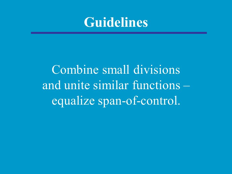 Guidelines Combine small divisions and unite similar functions – equalize span-of-control.
