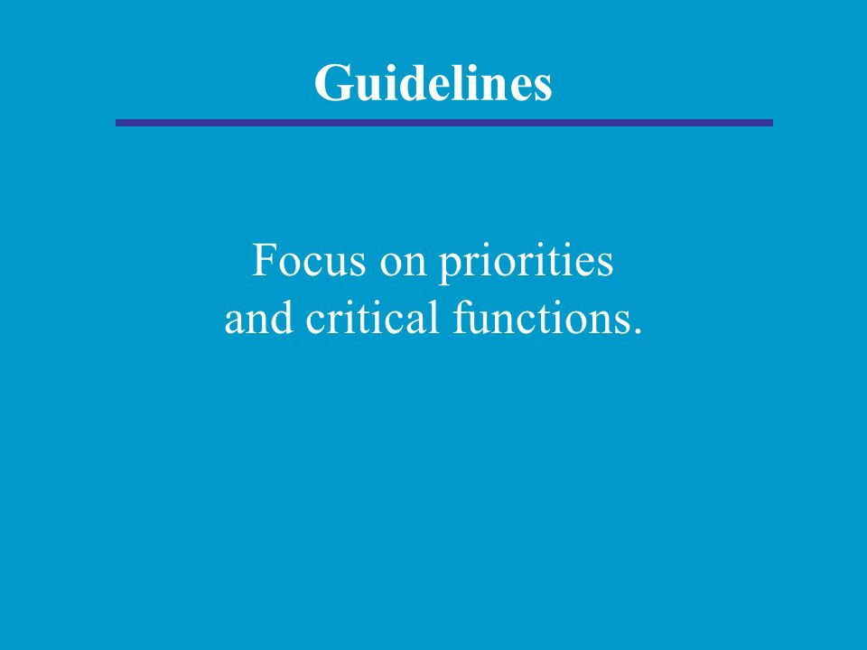 Guidelines Focus on priorities and critical functions.