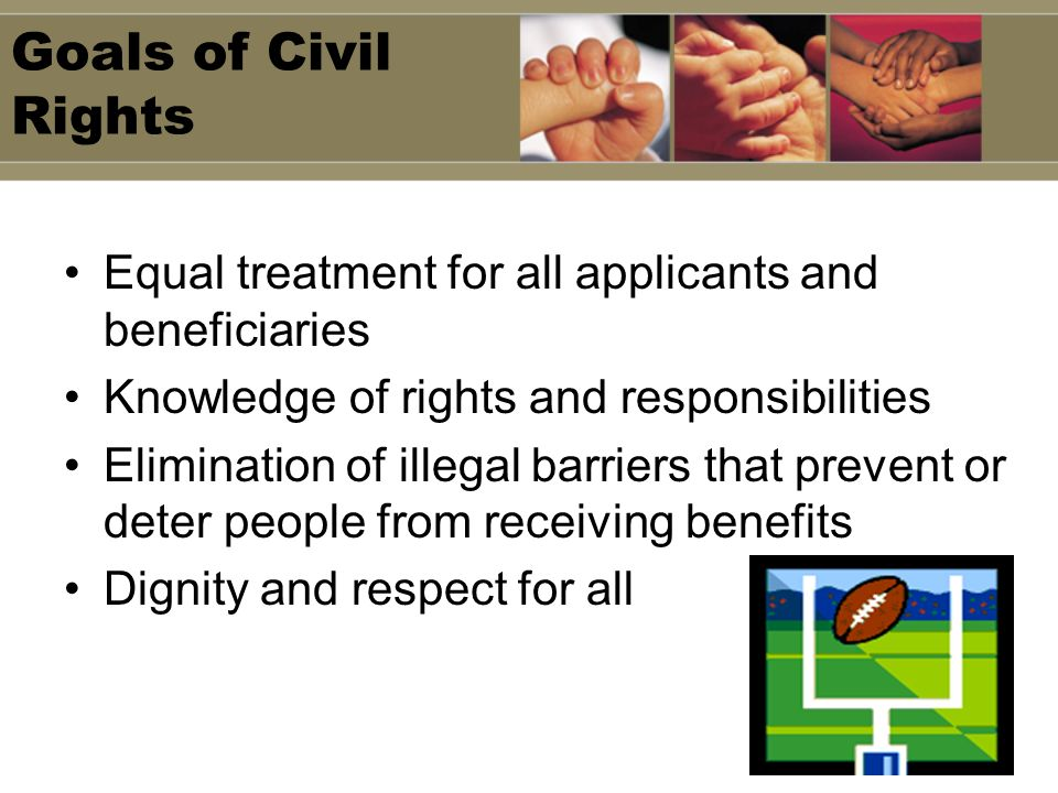 Goals of Civil Rights Equal treatment for all applicants and beneficiaries Knowledge of rights and responsibilities Elimination of illegal barriers that prevent or deter people from receiving benefits Dignity and respect for all