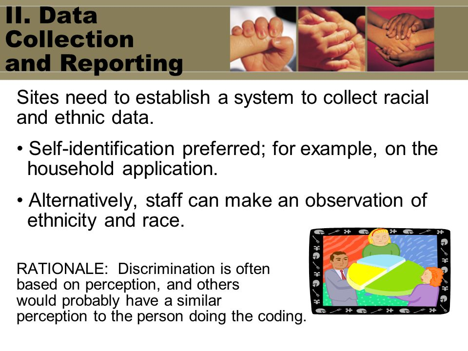 II. Data Collection and Reporting Sites need to establish a system to collect racial and ethnic data. Self-identification preferred; for example, on t