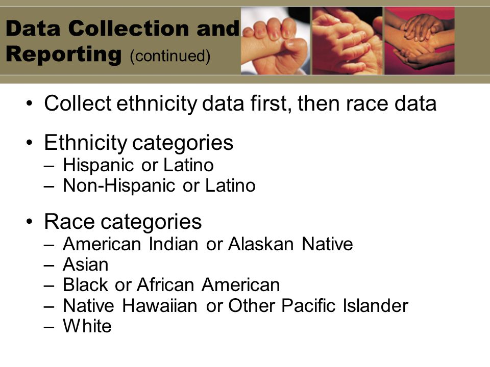 Data Collection and Reporting (continued) Collect ethnicity data first, then race data Ethnicity categories –Hispanic or Latino –Non-Hispanic or Latino Race categories –American Indian or Alaskan Native –Asian –Black or African American –Native Hawaiian or Other Pacific Islander –White