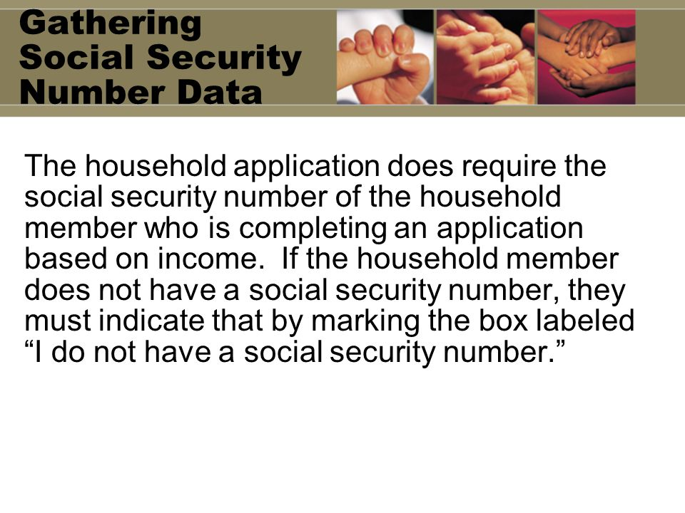 Gathering Social Security Number Data The household application does require the social security number of the household member who is completing an application based on income.