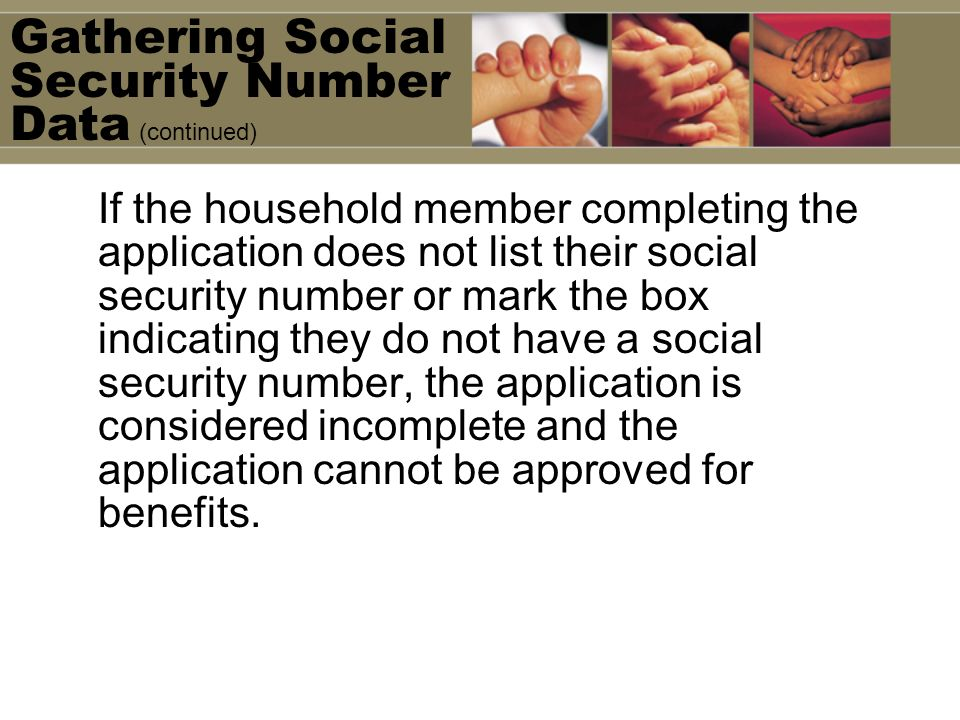 If the household member completing the application does not list their social security number or mark the box indicating they do not have a social security number, the application is considered incomplete and the application cannot be approved for benefits.