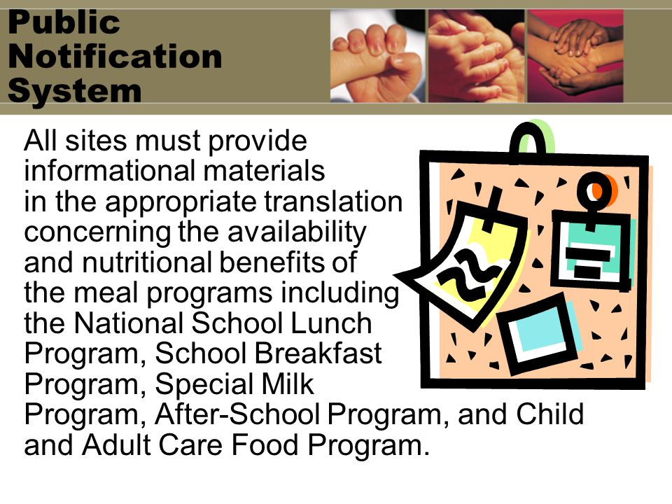 Public Notification System All sites must provide informational materials in the appropriate translation concerning the availability and nutritional benefits of the meal programs including the National School Lunch Program, School Breakfast Program, Special Milk Program, After-School Program, and Child and Adult Care Food Program.