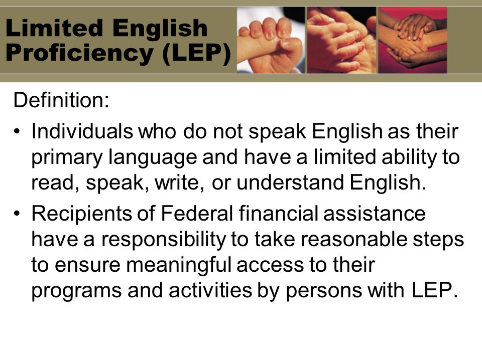 Limited English Proficiency (LEP) Definition: Individuals who do not speak English as their primary language and have a limited ability to read, speak, write, or understand English.