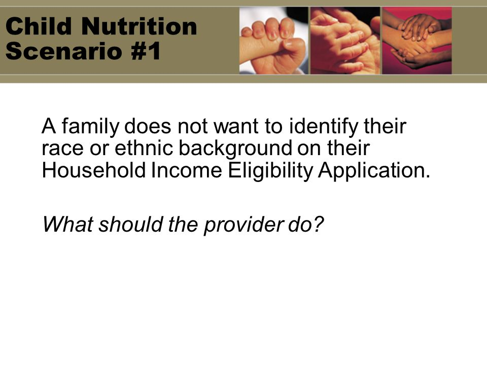 Child Nutrition Scenario #1 A family does not want to identify their race or ethnic background on their Household Income Eligibility Application.