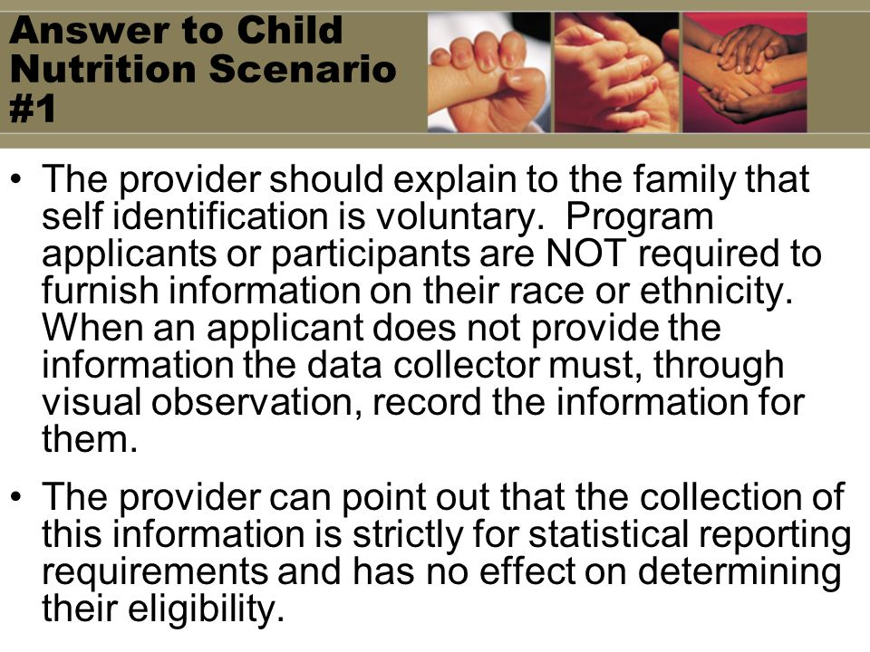 Answer to Child Nutrition Scenario #1 The provider should explain to the family that self identification is voluntary.