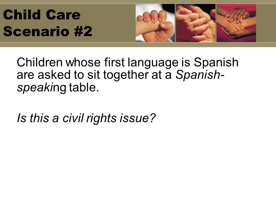 Child Care Scenario #2 Children whose first language is Spanish are asked to sit together at a Spanish- speaking table. Is this a civil rights issue?