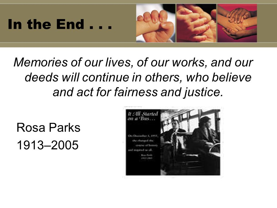 In the End... Memories of our lives, of our works, and our deeds will continue in others, who believe and act for fairness and justice. Rosa Parks 191