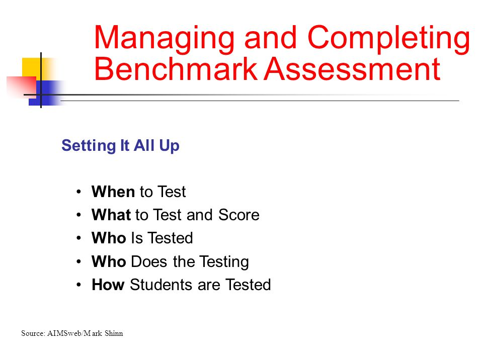 Managing and Completing Benchmark Assessment Setting It All Up When to Test What to Test and Score Who Is Tested Who Does the Testing How Students are