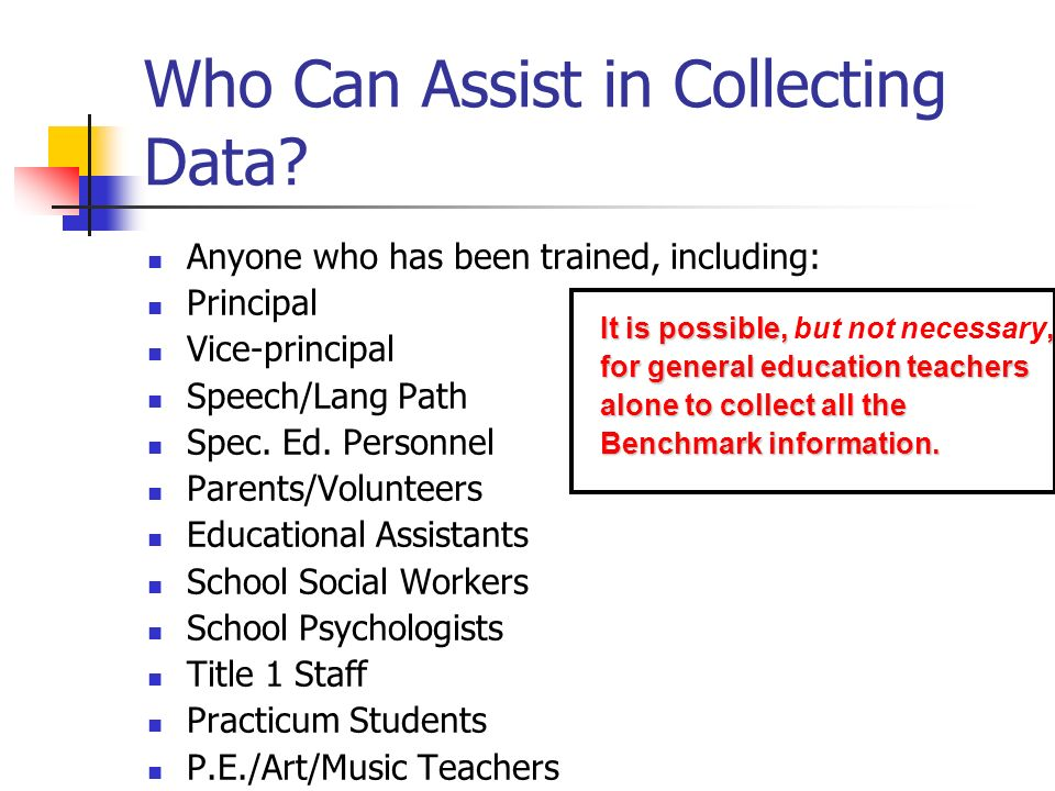 Who Can Assist in Collecting Data? Anyone who has been trained, including: Principal Vice-principal Speech/Lang Path Spec. Ed. Personnel Parents/Volun