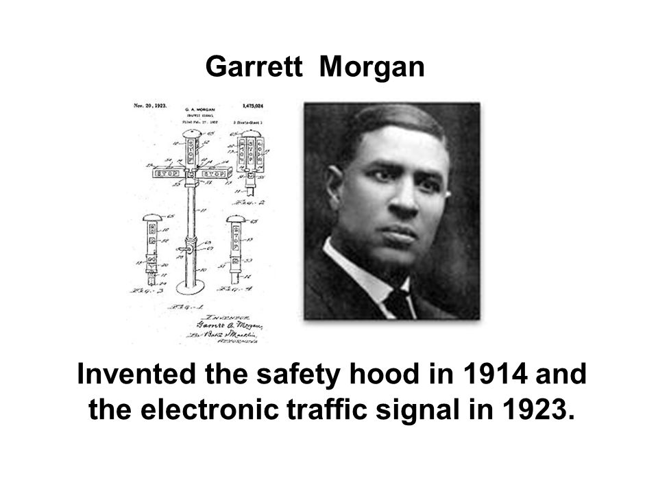 Garrett Morgan Invented the safety hood in 1914 and the electronic traffic signal in 1923.