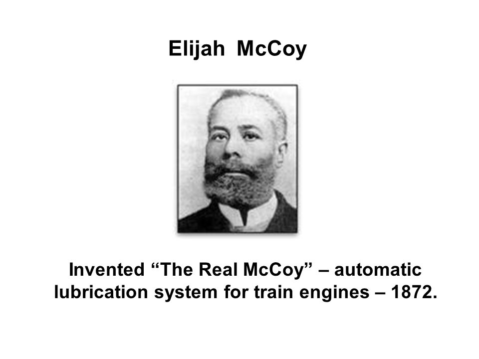 Elijah McCoy Invented The Real McCoy – automatic lubrication system for train engines – 1872.