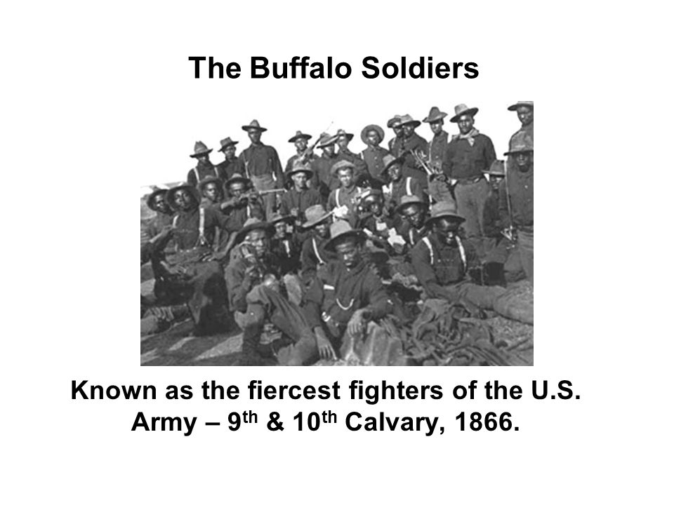 The Buffalo Soldiers Known as the fiercest fighters of the U.S. Army – 9 th & 10 th Calvary, 1866.