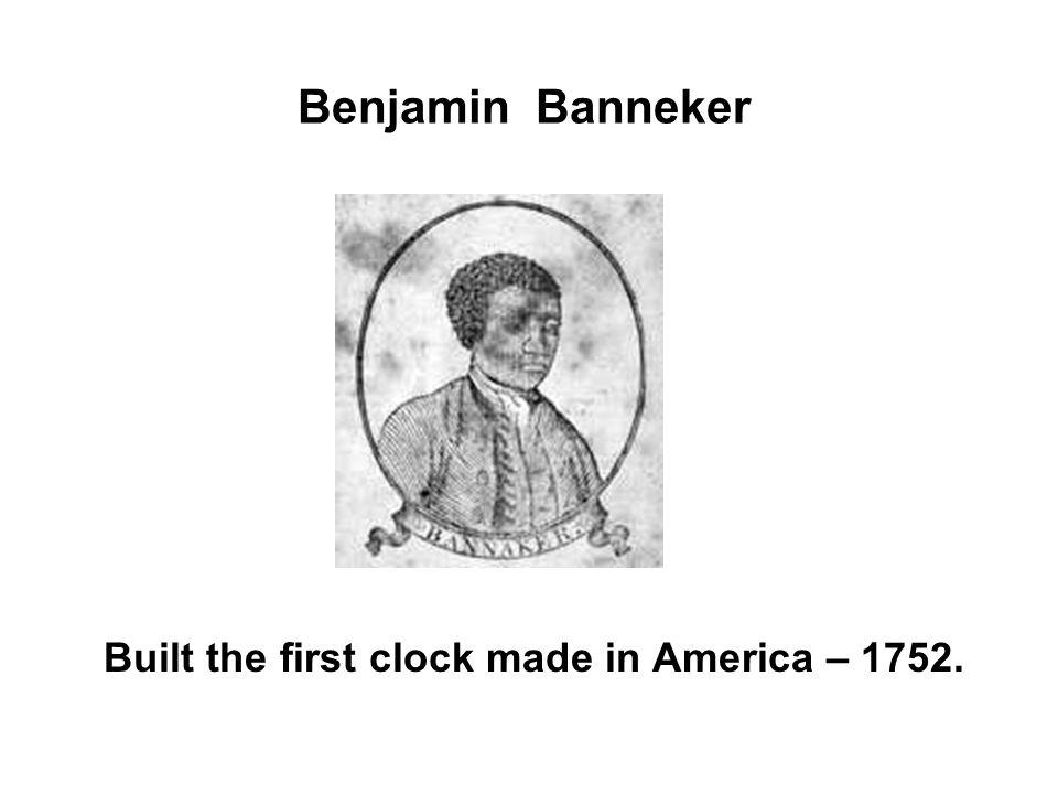Benjamin Banneker Built the first clock made in America – 1752.
