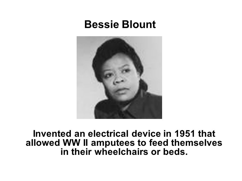 Bessie Blount Invented an electrical device in 1951 that allowed WW II amputees to feed themselves in their wheelchairs or beds.