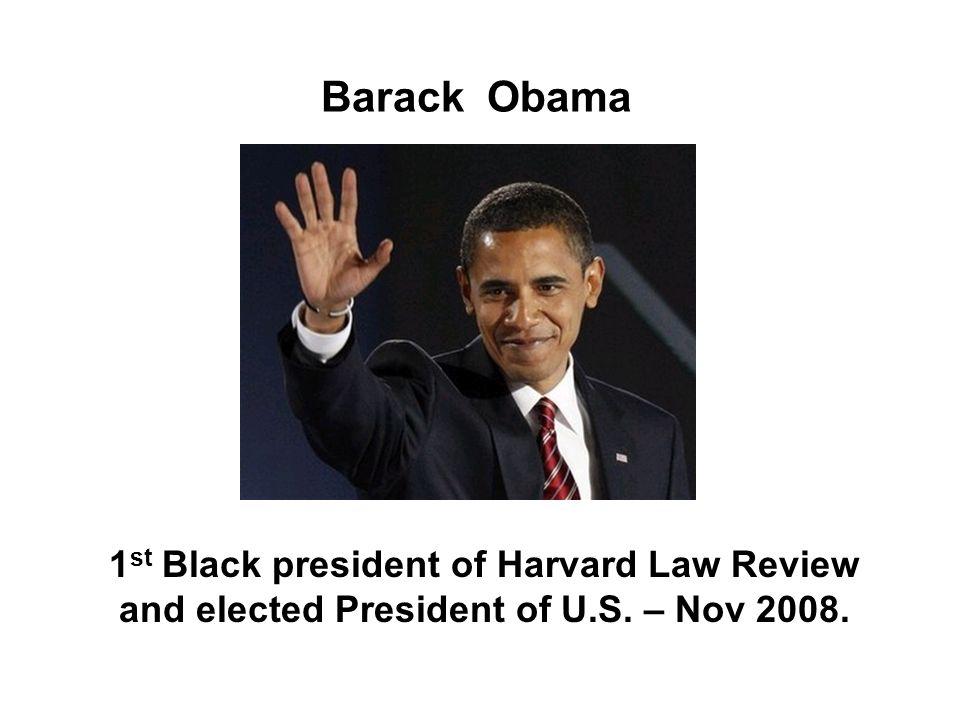 Barack Obama 1 st Black president of Harvard Law Review and elected President of U.S. – Nov 2008.
