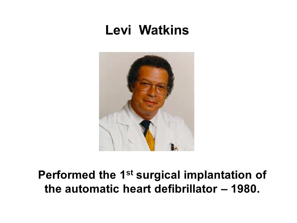 Levi Watkins Performed the 1 st surgical implantation of the automatic heart defibrillator – 1980.