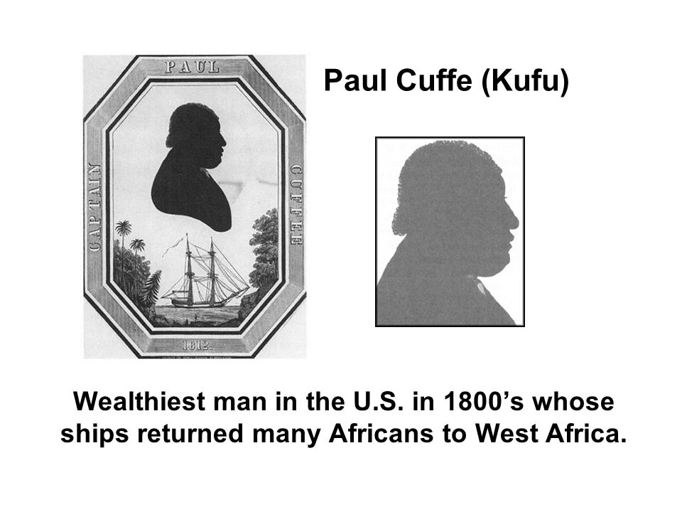 Paul Cuffe (Kufu) Wealthiest man in the U.S. in 1800s whose ships returned many Africans to West Africa.