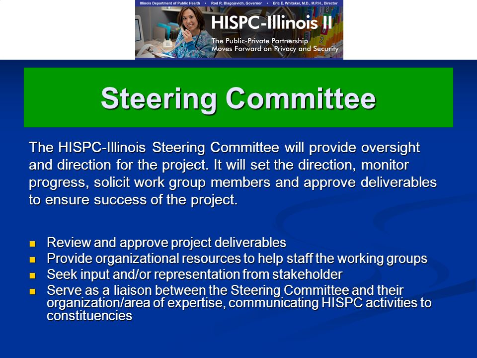 Steering Committee Review and approve project deliverables Provide organizational resources to help staff the working groups Seek input and/or representation from stakeholder Serve as a liaison between the Steering Committee and their organization/area of expertise, communicating HISPC activities to constituencies The HISPC-Illinois Steering Committee will provide oversight and direction for the project.