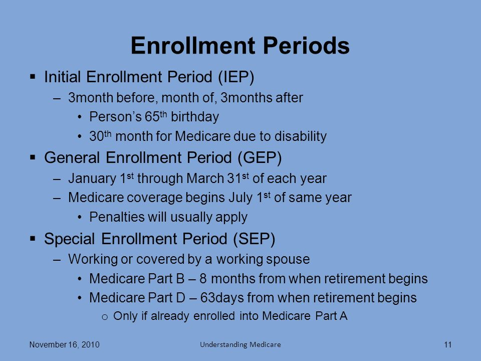 Enrollment Periods Initial Enrollment Period (IEP) –3month before, month of, 3months after Persons 65 th birthday 30 th month for Medicare due to disability General Enrollment Period (GEP) –January 1 st through March 31 st of each year –Medicare coverage begins July 1 st of same year Penalties will usually apply Special Enrollment Period (SEP) –Working or covered by a working spouse Medicare Part B – 8 months from when retirement begins Medicare Part D – 63days from when retirement begins o Only if already enrolled into Medicare Part A November 16, 2010 Understanding Medicare 11