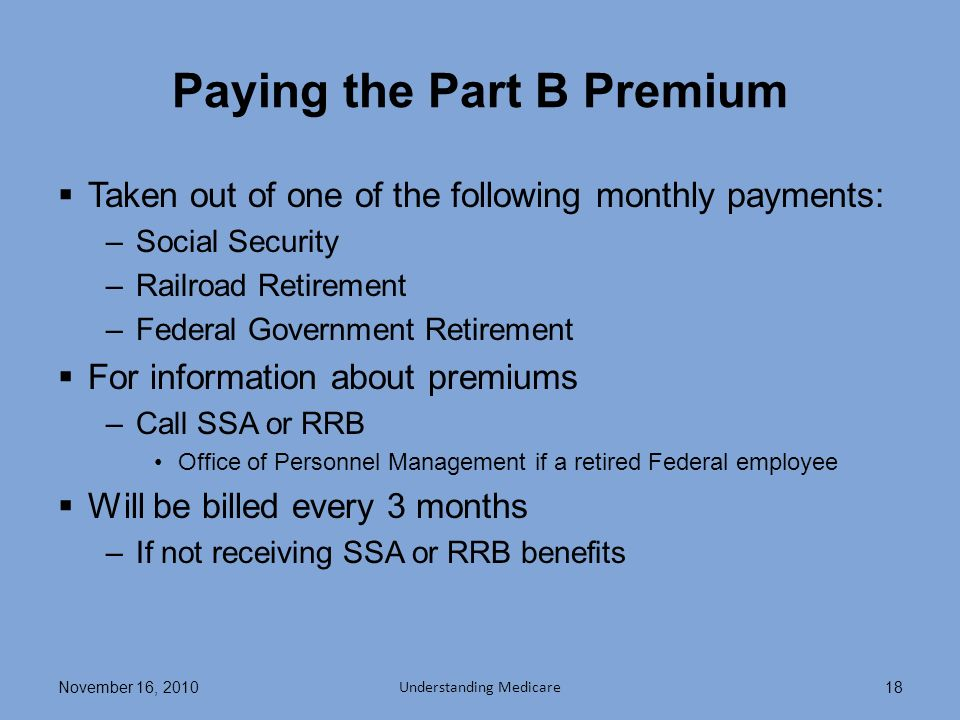 Paying the Part B Premium Taken out of one of the following monthly payments: –Social Security –Railroad Retirement –Federal Government Retirement For information about premiums –Call SSA or RRB Office of Personnel Management if a retired Federal employee Will be billed every 3 months –If not receiving SSA or RRB benefits November 16, 2010 Understanding Medicare 18