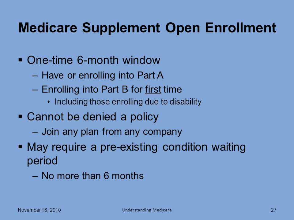 Medicare Supplement Open Enrollment One-time 6-month window –Have or enrolling into Part A –Enrolling into Part B for first time Including those enrolling due to disability Cannot be denied a policy –Join any plan from any company May require a pre-existing condition waiting period –No more than 6 months November 16, 2010 Understanding Medicare 27