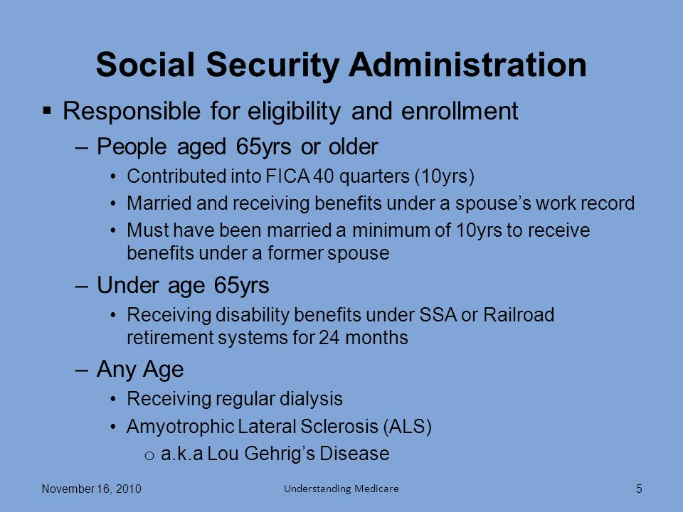 Social Security Administration Responsible for eligibility and enrollment –People aged 65yrs or older Contributed into FICA 40 quarters (10yrs) Married and receiving benefits under a spouses work record Must have been married a minimum of 10yrs to receive benefits under a former spouse –Under age 65yrs Receiving disability benefits under SSA or Railroad retirement systems for 24 months –Any Age Receiving regular dialysis Amyotrophic Lateral Sclerosis (ALS) o a.k.a Lou Gehrigs Disease November 16, 2010 Understanding Medicare 5