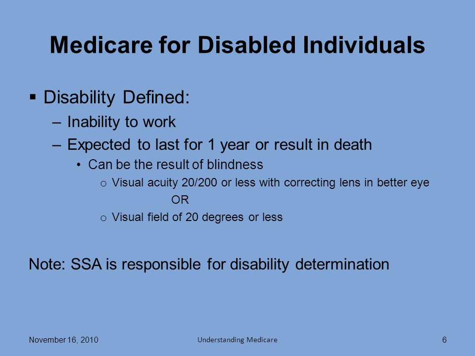 Qualifying for Disability Benefits Meet requirements –Definition of disability –Work credits Or relationship to someone with work credits 5-month waiting period –Exceptions People eligible for childhood disability benefits Some people previously entitled to disability benefits November 16, 2010 Understanding Medicare 7