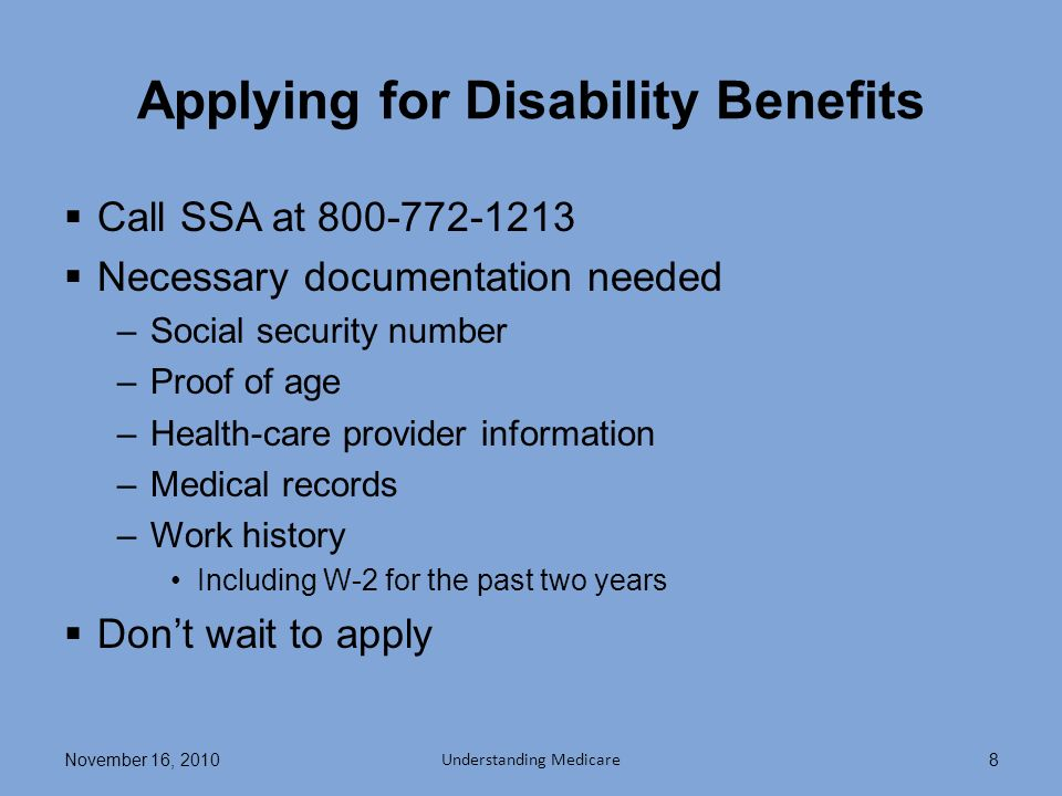Applying for Disability Benefits Call SSA at 800-772-1213 Necessary documentation needed –Social security number –Proof of age –Health-care provider information –Medical records –Work history Including W-2 for the past two years Dont wait to apply November 16, 2010 Understanding Medicare 8