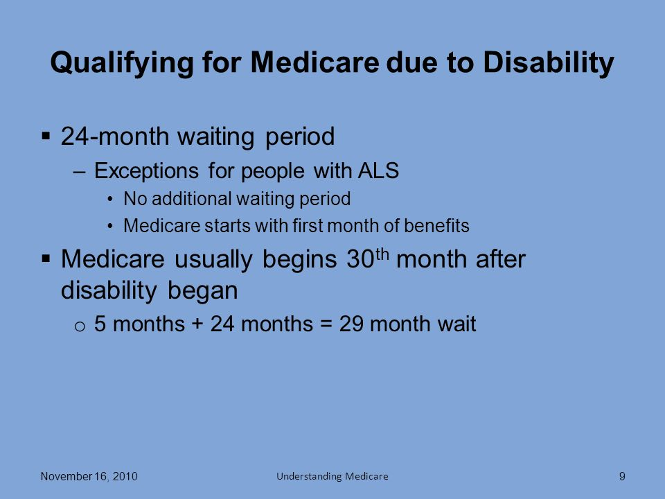 Qualifying for Medicare due to Disability 24-month waiting period –Exceptions for people with ALS No additional waiting period Medicare starts with first month of benefits Medicare usually begins 30 th month after disability began o 5 months + 24 months = 29 month wait November 16, 2010 Understanding Medicare 9
