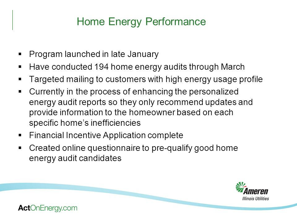 Home Energy Performance Program launched in late January Have conducted 194 home energy audits through March Targeted mailing to customers with high energy usage profile Currently in the process of enhancing the personalized energy audit reports so they only recommend updates and provide information to the homeowner based on each specific homes inefficiencies Financial Incentive Application complete Created online questionnaire to pre-qualify good home energy audit candidates